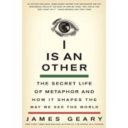 I Is an Other: The Secret Life of Metaphor and How It Shapes the Way We See the World, Paperback/James Geary