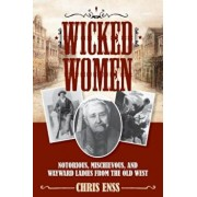 Wicked Women: Notorious, Mischievous, and Wayward Ladies from the Old West, Paperback/Chris Enss