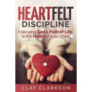 Heartfelt Discipline: Following God's Path of Life to the Heart of Your Child, Paperback (3rd Ed.)