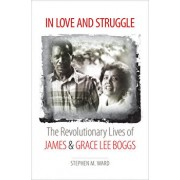 In Love and Struggle: The Revolutionary Lives of James and Grace Lee Boggs, Hardcover/Stephen M. Ward