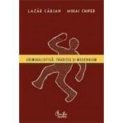 Criminalistica. Traditie si modernism/Lazar Carjan, Mihai Chiper