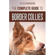 The Complete Guide to Border Collies: Training, Teaching, Feeding, Raising, and Loving Your New Border Collie Puppy, Paperback/David Anderson