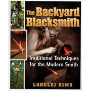 The Backyard Blacksmith: Traditional Techniques for the Modern Smith, Hardcover/Lorelei Sims