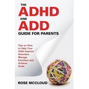 The ADHD and Add Guide for Parents: Tips on How to Help Your Child Improve Attention, Manage Emotions and Achieve Goals, Paperback/Rose McCloud