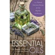 Essential Oils for Beauty, Wellness, and the Home: 100 Natural, Non-Toxic Recipes for the Beginner and Beyond, Paperback/Alicia Atkinson