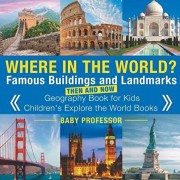 Where in the World? Famous Buildings and Landmarks Then and Now - Geography Book for Kids - Children's Explore the World Books, Paperback/Baby Professor