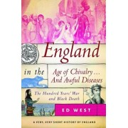 England in the Age of Chivalry . . . and Awful Diseases: The Hundred Yearsa War and Black Death, Hardcover/Ed West