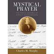 Mystical Prayer: The Poetic Example of Emily Dickinson, Paperback/Charles M. Murphy