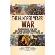 The Hundred Years' War: A Captivating Guide to One of the Most Notable Conflicts of the Middle Ages and in European History and the Life of Jo, Hardcover/Captivating History