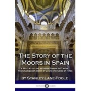 The Story of the Moors in Spain: A History of the Moorish Empire in Europe; Their Conquest, Book of Laws and Code of Rites, Paperback/Stanley Lane-Poole