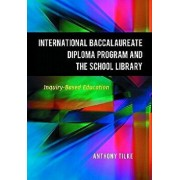 The International Baccalaureate Diploma Program and the School Library: Inquiry-Based Education, Paperback/Anthony Tilke