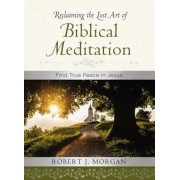 Reclaiming the Lost Art of Biblical Meditation: Find True Peace in Jesus, Hardcover