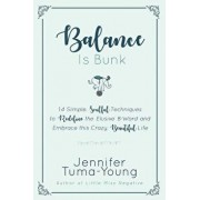 Balance Is Bunk: 14 Simple, Soulful Techniques to Redefine the Elusive B-Word and Embrace This Crazy, Beautiful Life, Paperback/Jennifer Tuma-Young