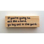 Altered Attic Mounted Rubber Stamp: If Youre Going to Act Like a Turd, Go Lay Out in the Yard