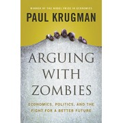 Arguing with Zombies: Economics, Politics, and the Fight for a Better Future, Hardcover/Paul Krugman