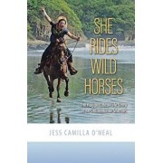 She Rides Wild Horses: The Rugged, Real-Life Story of an Unbreakable Woman, Paperback/Jess Camilla O'Neal