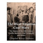 The West Virginia Coal Wars: The History of the 20th Century Conflict Between Coal Companies and Miners, Paperback/Charles River Editors
