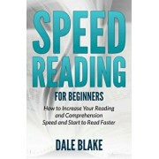 Speed Reading for Beginners: How to Increase Your Reading and Comprehension Speed and Start to Read Faster, Paperback/Dale Blake