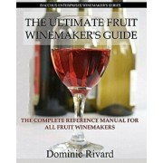 The Ultimate Fruit Winemaker's Guide: The Complete Reference Manual for All Fruit Winemakers, Paperback/Dominic Rivard