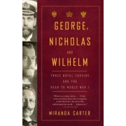 George, Nicholas and Wilhelm: Three Royal Cousins and the Road to World War I, Paperback