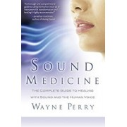 Sound Medicine: The Complete Guide to Healing with Sound and the Human Voice, Paperback/MR Wayne Perry