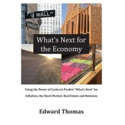 What's Next for the Economy: Using the Power of Cycles to Predict What's Next for Inflation, the Stock Market, Real Estate, and Business