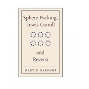 Sphere Packing, Lewis Carroll, and Reversi, Paperback/Martin Gardner