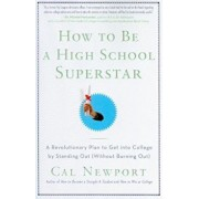 How to Be a High School Superstar: A Revolutionary Plan to Get Into College by Standing Out (Without Burning Out), Paperback/Cal Newport