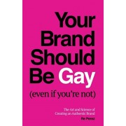 Your Brand Should Be Gay (Even If You're Not): The Art and Science of Creating an Authentic Brand, Paperback/Re Perez