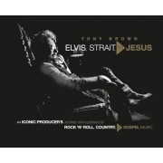 Elvis, Strait, to Jesus: An Iconic Producer's Journey with Legends of Rock 'n' Roll, Country, and Gospel Music, Hardcover