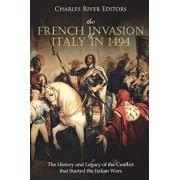 The French Invasion of Italy in 1494: The History and Legacy of the Conflict That Started the Italian Wars, Paperback/Charles River Editors
