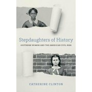 Stepdaughters of History: Southern Women and the American Civil War, Hardcover/Catherine Clinton