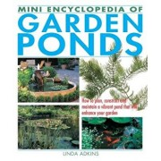 Mini Encyclopedia of Garden Ponds: How to Plan, Construct and Maintain a Vibrant Pond That Will Enhance Your Garden, Paperback/Linda Adkins