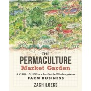 The Permaculture Market Garden: A Visual Guide to a Profitable Whole-Systems Farm Business, Paperback