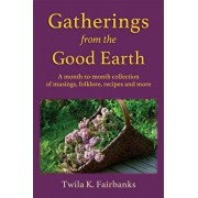 Gatherings from the Good Earth: A Month-To-Month Collection of Musings, Folklore, Recipes and More, Paperback/Twila K. Fairbanks