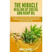 The Miracle Healing of CBD Oil and Hemp Oil: The Beginner's Essential Guide to CBD Oil and Hemp Oil in Treating Cancer, Diabetes, Fibroid, Sleep Disor, Paperback/Mari C. Alvarez