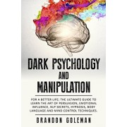 Dark Psychology and Manipulation: For a Better Life: The Ultimate Guide to Learning the Art of Persuasion, Emotional Influence, NLP Secrets, Hypnosis,, Paperback/Brandon Goleman