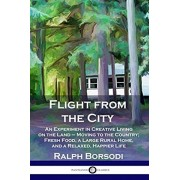 Flight from the City: An Experiment in Creative Living on the Land - Moving to the Country; Fresh Food, a Large Rural Home, and a Relaxed, H, Paperback/Ralph Borsodi