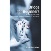 Bridge for Beginners: A Step-By-Step Guide to One of the Most Challenging Card Games, Paperback/Paul Mendelson