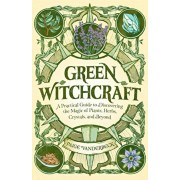 Green Witchcraft: A Practical Guide to Discovering the Magic of Plants, Herbs, Crystals, and Beyond, Paperback/Paige Vanderbeck