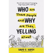 Who are These People and Why are They Yelling at me?: The Art and Science of Managing Large Angry Public Meetings, Paperback/David R. Hardy