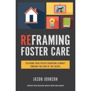 Reframing Foster Care: Filtering Your Foster Parenting Journey Through the Lens of the Gospel, Paperback