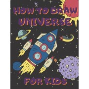 How To Draw Universe For Kids: Activity Book And A Step-by-Step Drawing Lesson for Children, Learn How To Draw Planets, Spaceships, Astronauts And Mo, Paperback/Drawing for Kids Publish