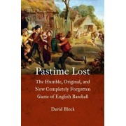 Pastime Lost: The Humble, Original, and Now Completely Forgotten Game of English Baseball, Hardcover/David Block