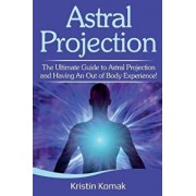 Astral Projection: The ultimate guide to astral projection and having an out of body experience!, Paperback/Kristin Komak