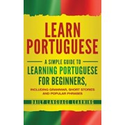 Learn Portuguese: A Simple Guide to Learning Portuguese for Beginners, Including Grammar, Short Stories and Popular Phrases, Hardcover/Daily Language Learning