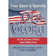 From Salem to Nashville OLD GLORY: The Life and Times of Patriot Captain William Driver, Paperback/Jack Benz