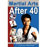 Martial Arts After 40, Paperback/Sang H. Kim