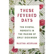 These Fevered Days: Ten Pivotal Moments in the Making of Emily Dickinson, Hardcover/Martha Ackmann