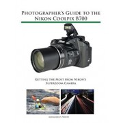 Photographer's Guide to the Nikon Coolpix B700: Getting the Most from Nikon's Superzoom Camera, Paperback/Alexander S. White